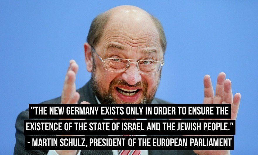 Resultado de imagem para The new Germany exists only for the purpose of ensuring the existence of the State of Israel and the Jewish people. Martin Schulz